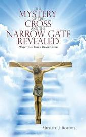 The Mystery of the Cross and the Narrow Gate Revealed by Michael J. Roberts