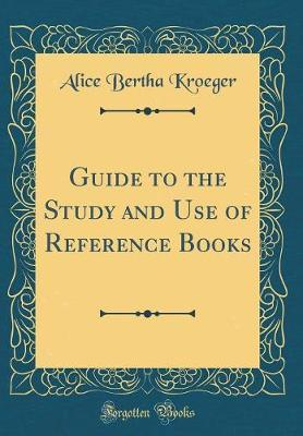 Guide to the Study and Use of Reference Books (Classic Reprint) by Alice Bertha Kroeger image