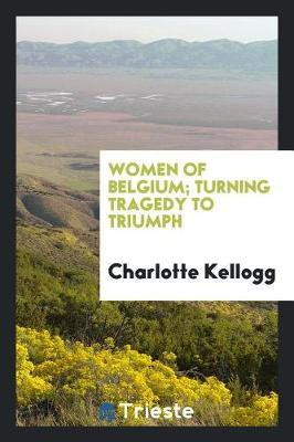 Women of Belgium; Turning Tragedy to Triumph by Charlotte Kellogg
