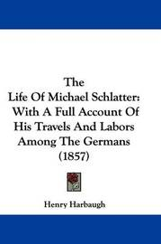 The Life of Michael Schlatter: With a Full Account of His Travels and Labors Among the Germans (1857) by Henry Harbaugh
