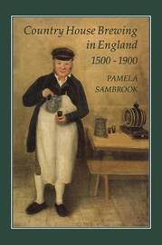 Country House Brewing in England, 1500-1900 by Pamela Sambrook