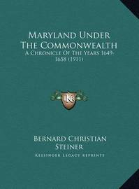 Maryland Under the Commonwealth: A Chronicle of the Years 1649-1658 (1911) by Bernard Christian Steiner