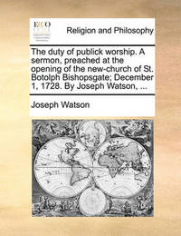 The Duty of Publick Worship. a Sermon, Preached at the Opening of the New-Church of St. Botolph Bishopsgate; December 1, 1728. by Joseph Watson, by Joseph Watson