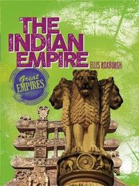 Great Empires: The Indian Empire by Ellis Roxburgh