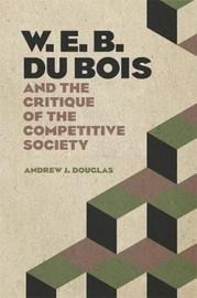 W. E. B. Du Bois and the Critique of the Competitive Society by Andrew Douglas