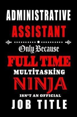 Administrative Assistant- Only Because Full Time Multitasking Ninja Isn't an Official Job Title. by Workplace Hearts Wonders