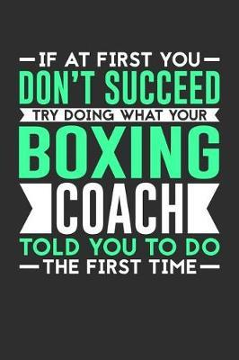If At First You Don't Succeed Try Doing What Your Boxing Coach Told You To Do The First Time by Darren Sport