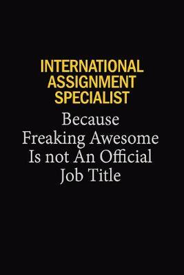International Assignment Specialist Because Freaking Awesome Is Not An Official Job Title by Blue Stone Publishers