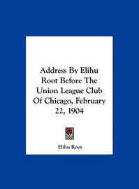 Address by Elihu Root Before the Union League Club of Chicago, February 22, 1904 by Elihu Root