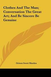 Clothes and the Man; Conversation the Great Art; And Be Sincere Be Genuine by Orison Swett Marden