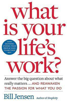 What is Your Life's Work?: Answer the Big Question About What Really Matters... and Reawaken the Passion for What You Do by Bill Jensen