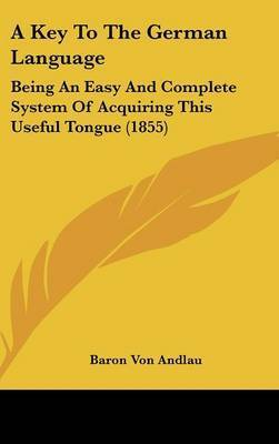 A Key To The German Language: Being An Easy And Complete System Of Acquiring This Useful Tongue (1855) by Baron Von Andlau