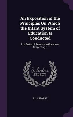 An Exposition of the Principles on Which the Infant System of Education Is Conducted by P L H Higgins image