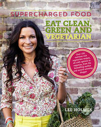 Supercharged Food: Eat Clean, Green and Vegetarian by Lee Holmes