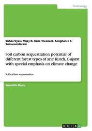 Soil Carbon Sequestration Potential of Different Forest Types of Aric Kutch, Gujarat with Special Emphasis on Climate Change by Vijay R Ram