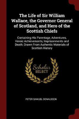 The Life of Sir William Wallace, the Governor General of Scotland, and Hero of the Scottish Chiefs by Peter Samuel Donaldson image