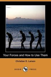 Your Forces and How to Use Them (Dodo Press) by Christian D Larson