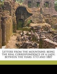 Letters from the Mountains: Being the Real Correspondence of a Lady; Between the Years 1773 and 1807 Volume 2 by Anne Macvicar Grant