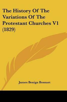 The History of the Variations of the Protestant Churches V1 (1829) by James Benign Bossuet image