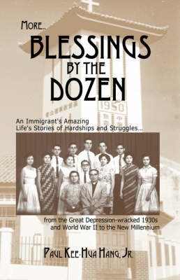 More...Blessings by the Dozen: An Immigrant's Amazing Stories of Family Hardships, Determination and Struggles in Extreme Circumstances from the Great Depression and World War II to the New Millennium by Paul , Kee-Hua Hang Jr.