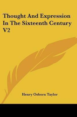 Thought and Expression in the Sixteenth Century V2 by Henry Osborn Taylor