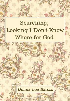 Searching, Looking I Don't Know Where for God by Donna Lea Baross image