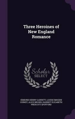 Three Heroines of New England Romance by Edmund Henry Garrett image