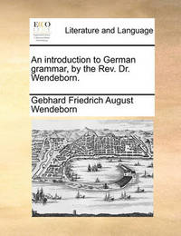 An Introduction to German Grammar, by the REV. Dr. Wendeborn. by Gebhard Friedrich August Wendeborn