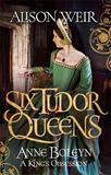 Six Tudor Queens: Anne Boleyn: A King's Obsession by Alison Weir