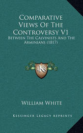 Comparative Views of the Controversy V1: Between the Calvinists and the Arminians (1817) by William White, Jr.