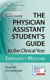 The Physician Assistant Student's Guide to the Clinical Year: Emergency Medicine by Dipali Yeh