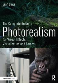 The Complete Guide to Photorealism for Visual Effects, Visualization and Games by Eran Dinur