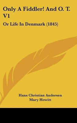 Only a Fiddler! and O. T. V1: Or Life in Denmark (1845) by Hans Christian Andersen