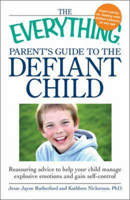 "The ""Everything"" Parent's Guide to the Defiant Child: Reassuring Advice to Help Your Child Manage Explosive Emotions and Gain Self-Control by Jesse Rutherford"