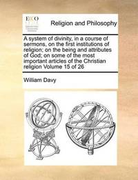 A System of Divinity, in a Course of Sermons, on the First Institutions of Religion; On the Being and Attributes of God; On Some of the Most Important Articles of the Christian Religion Volume 15 of 26 by William Davy