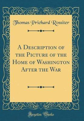 A Description of the Picture of the Home of Washington After the War (Classic Reprint) by Thomas Prichard Rossiter