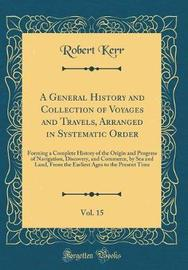 A General History and Collection of Voyages and Travels, Arranged in Systematic Order, Vol. 15 by Robert Kerr image