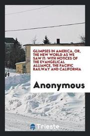 Glimpses in America; Or, the New World as We Saw It. with Notices of the Evangelical Alliance, the Pacific Railway and California by * Anonymous image