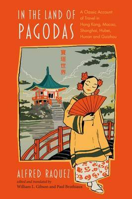 In the Land of Pagodas: A Classic Account of Travel in Hong Kong, Macao, Shanghai, Hubei, Hunan and Guizhou by Alfred Raquez