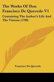 The Works of Don Francisco de Quevedo V1: Containing the Author's Life and the Visions (1798) by Francisco De Quevedo