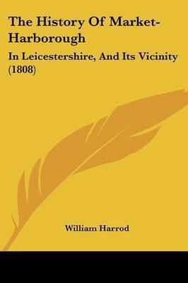 The History Of Market-Harborough: In Leicestershire, And Its Vicinity (1808) by William Harrod