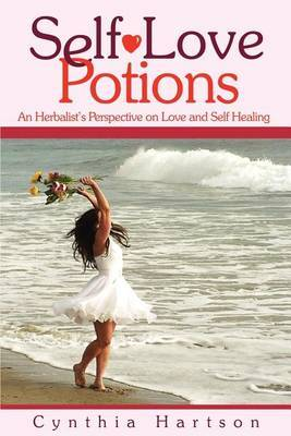 Self-Love Potions: An Herbalist's Perspective on Love and Self Healing by Cynthia Hartson