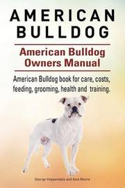 American Bulldog. American Bulldog Dog Complete Owners Manual. American Bulldog Book for Care, Costs, Feeding, Grooming, Health and Training. by George Hoppendale