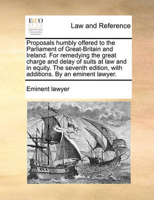 Proposals Humbly Offered to the Parliament of Great-Britain and Ireland. for Remedying the Great Charge and Delay of Suits at Law and in Equity. the Seventh Edition, with Additions. by an Eminent Lawyer. by Eminent Lawyer