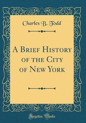 A Brief History of the City of New York (Classic Reprint) by Charles B Todd image