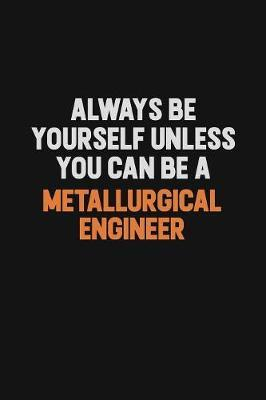 Always Be Yourself Unless You Can Be A Metallurgical Engineer by Camila Cooper