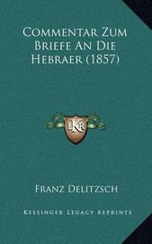 Commentar Zum Briefe an Die Hebraer (1857) by Franz Delitzsch