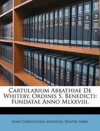 Cartularium Abbathiae de Whiteby, Ordinis S. Benedicti: Fundatae Anno MLXXVIII. by John Christopher Atkinson