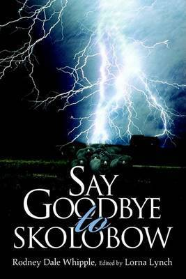 Say Goodbye to Skolobow by Rodney Dale Whipple