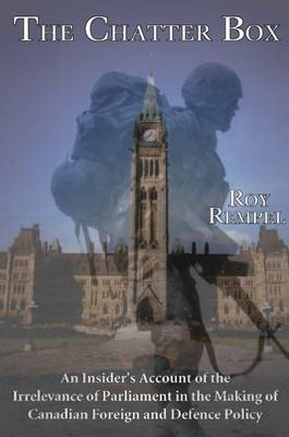 Chatter Box: An Insider's Account of the Increasing Irrelevance of Parliament in the Making of Foreign Policy by R. Rempel